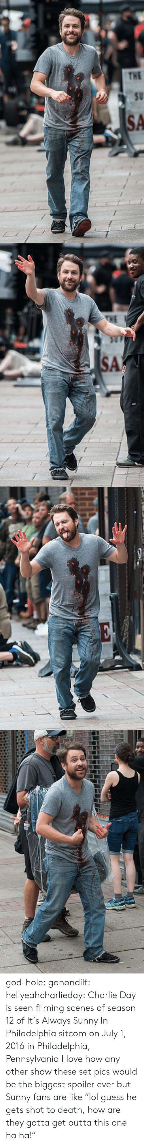"Guess He: god-hole:  ganondilf:  hellyeahcharlieday:  Charlie Day is seen filming scenes of season 12 of It's Always Sunny In Philadelphia sitcom on July 1, 2016 in Philadelphia, Pennsylvania  I love how any other show these set pics would be the biggest spoiler ever but Sunny fans are like ""lol guess he gets shot to death, how are they gotta get outta this one ha ha!"""