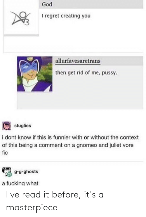 Fucking, God, and Pussy: God  I regret creating you  allurfavesaretrans  then get rid of me, pussy  stuglies  i dont know if this is funnier with or without the context  of this being a comment on a gnomeo and juliet vore  fic  g-g-ghosts  a fucking what I've read it before, it's a masterpiece