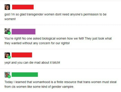 learned: god I'm so glad transgender women dont need anyone's permission to be  women!  You're right! No one asked biological women how we felt! They just took what  they wanted without any concern for our rights!  yep! and you can die mad about it bitch!  Today I learned that womanhood is a finite resource that trans women must steal  from cis women like some kind of gender vampire.