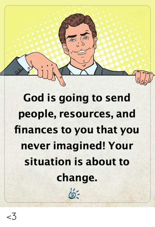 God, Memes, and Change: God is going to send  people, resources, and  finances to you that you  never imagined! Your  situation is about to  change. <3
