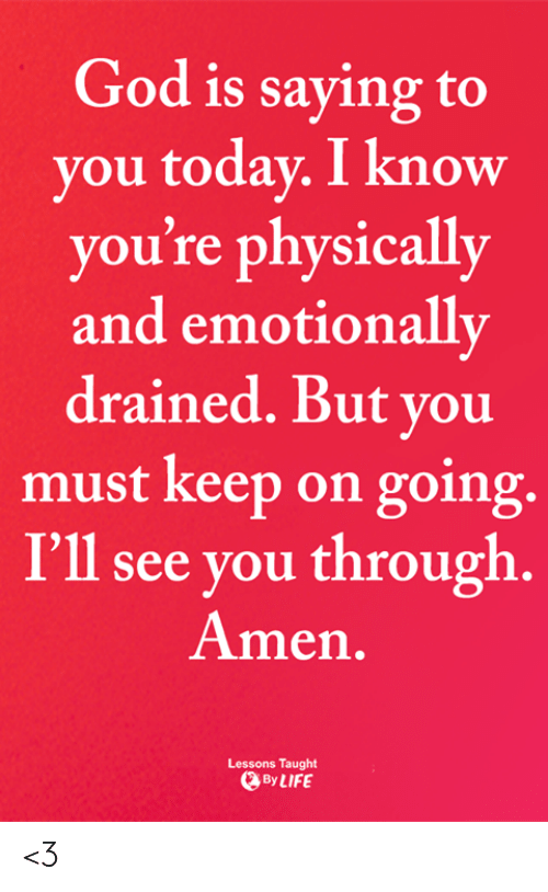God, Life, and Memes: God is saying to  you today. I know  you're physically  and emotionally  drained. But you  must keep on going.  I'll see you through.  Amen.  Lessons Taught  By LIFE <3