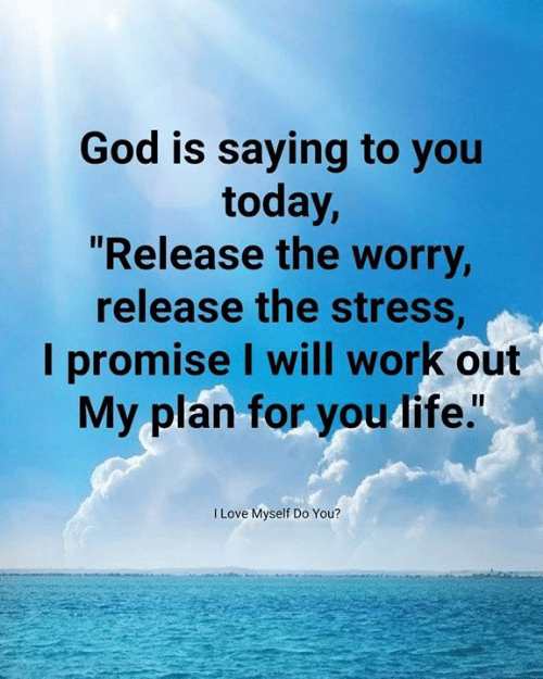 """God, Love, and Memes: God is saying to you  today,  """"Release the worry  release the stress  I promise I will work out  My plan for you dife.""""  I Love Myself Do You?"""