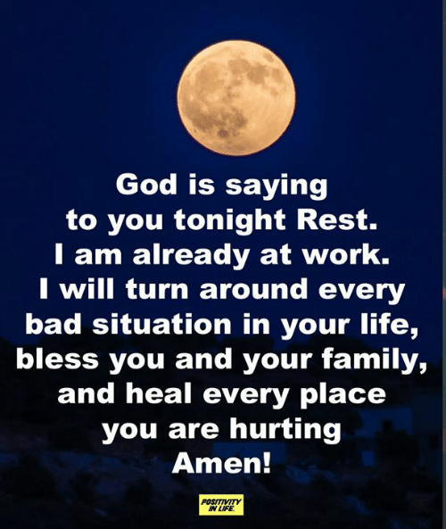 turn around: God is saying  to you tonight Rest.  T am already at work.  I will turn around every  bad situation in your life,  bless you and your family,  and heal every place  you are hurting  Amen!  POSITIVITY  IN LIFE