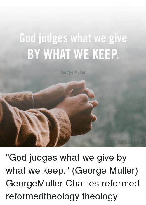 "God, Memes, and Theology: God judges what we give  BY WHAT WE KEEP  orge Mulle ""God judges what we give by what we keep."" (George Muller) GeorgeMuller Challies reformed reformedtheology theology"