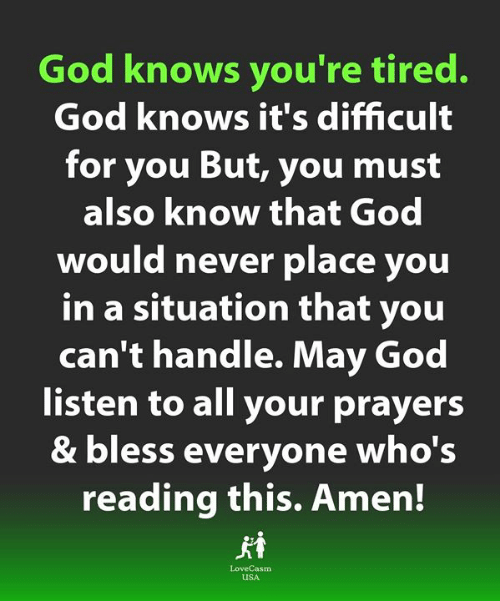 God, Memes, and Never: God knows you're tired.  God knows it's difficult  for you But, you must  also know that God  would never place you  in a situation that you  can't handle. May God  listen to all your prayers  & bless everyone who's  reading this. Amen!  LoveCasm  uSA