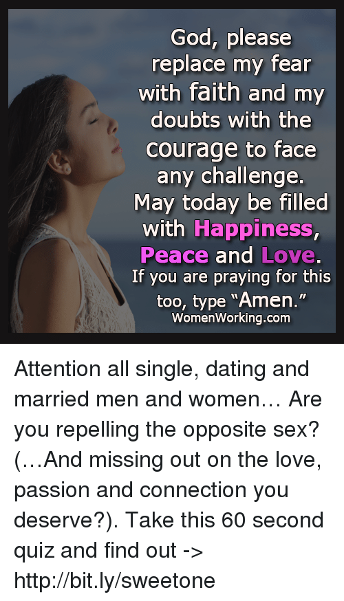 "Repeled: God, please  replace my fear  with faith and my  doubts with the  Courage to face  any challenge.  May today be filled  with Happiness,  Peace and Love.  If you are praying for this  too, type ""Amen.""  Women Working.com Attention all single, dating and married men and women… Are you repelling the opposite sex? (…And missing out on the love, passion and connection you deserve?). Take this 60 second quiz and find out -> http://bit.ly/sweetone"