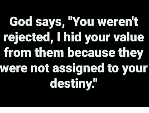 Destiny, God, and Hid: God sayS, You werent  rejected, I hid your value  from them because they  were not assigned to your  destiny.