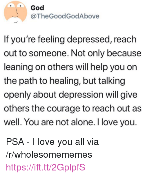 """Being Alone, God, and Love: God  @TheGoodGodAbove  If you're feeling depressed, reach  out to someone. Not only because  leaning on others will help you on  the path to healing, but talking  openly about depression will give  others the courage to reach out as  well. You are not alone. I love you. <p>PSA - I love you all via /r/wholesomememes <a href=""""https://ift.tt/2GplpfS"""">https://ift.tt/2GplpfS</a></p>"""