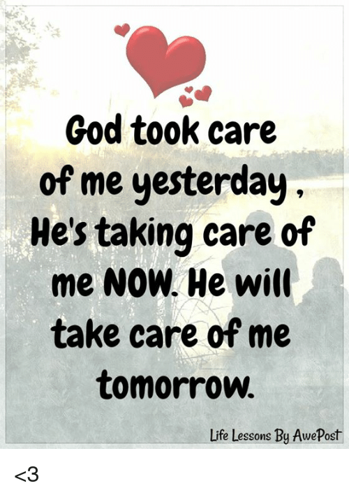 take care of me: God took care  of me yesterday  He's taking care of  me NOW. He will  take care of me  tomorrow  Life Lessons By AwePost <3