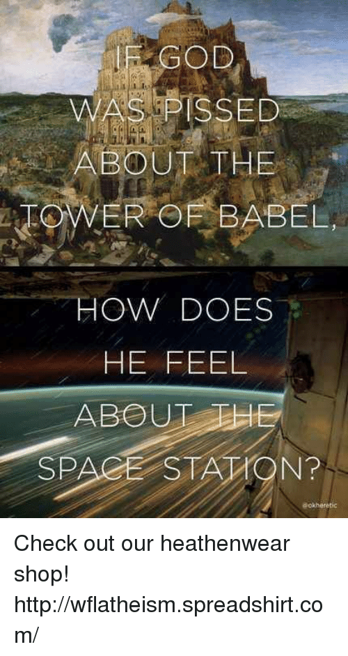 Memes, 🤖, and Babel: GOD  WAS PISSED  ABOUT THE  WER OF BABEL,  HOW DOES  HE FEEL  ABOUT THE  SPACE STA TON? Check out our heathenwear shop! http://wflatheism.spreadshirt.com/