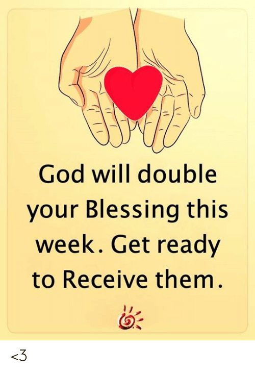 get ready: God will double  your Blessing this  week. Get ready  to Receive them. <3