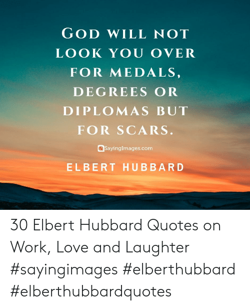 God, Love, and Work: GOD WILL NOT  LOOK YOU OVER  FOR MEDALS  DEGREES OR  DIPLOMAS BUT  FOR SCARS  SayingImages.com  ELBERT HUBBARD 30 Elbert Hubbard Quotes on Work, Love and Laughter #sayingimages #elberthubbard #elberthubbardquotes