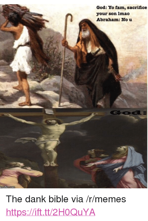 "Dank, Fam, and God: God: Yo fam, sacrifice  your son lmao  Abraham: No u <p>The dank bible via /r/memes <a href=""https://ift.tt/2H0QuYA"">https://ift.tt/2H0QuYA</a></p>"