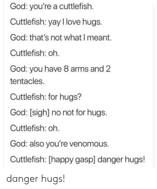 sigh: God: you're a cuttlefish  Cuttlefish: yay I love hugs.  God: that's not what I meant.  Cuttlefish: oh.  God: you have 8 arms and 2  tentacles.  Cuttlefish: for hugs?  God: [sigh] no not for hugs.  Cuttlefish: oh.  God: also you're venomous.  Cuttlefish: [happy gasp] danger hugs! danger hugs!