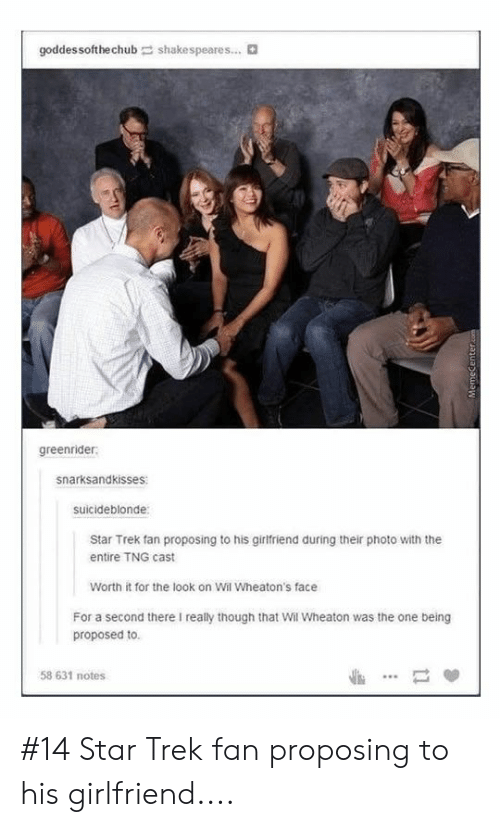Star Trek: goddes softhechub  shakespeares... t  greenrider  snarksandkisses  suicideblonde  Star Trek fan proposing to his girlfriend during their photo with the  entire TNG cast  Worth it for the look on Wil Wheaton's face  For a second there I really though that Wil Wheaton was the one being  proposed to  58 631 notes #14 Star Trek fan proposing to his girlfriend....