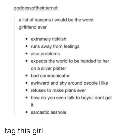 list ofs: goddessoftheinternet:  a list of reasons i would be the worst  girlfriend ever  e extremely ticklish  · runs away from feelings  - also problems  e expects the world to be handed to her  on a silver platter  bad communicator  awkward and shy around people i like  e refuses to make plans ever  . how do you even talk to boys i dont get  it  sarcastic asshole tag this girl