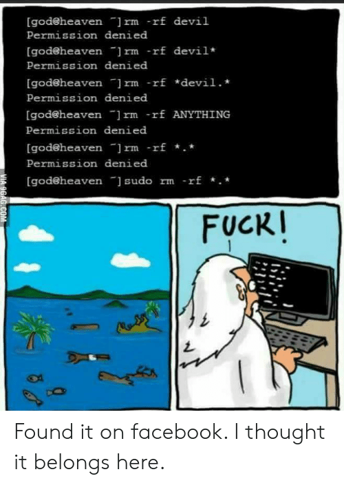 "9gag, Facebook, and God: [godeheaven ""]rm -rf devil  Permission denied  [god@heaven rm -rf devil  Permission denied  [godeheaven ]rm -rf *devil.  Permission denied  [god@heaven ]rm -rf ANYTHING  Permission denied  [godeheaven ]rm -rf.  Permission denied  [god@heaven sudo rm -rf .*  FUCKI  MIA 9GAG.COM Found it on facebook. I thought it belongs here."