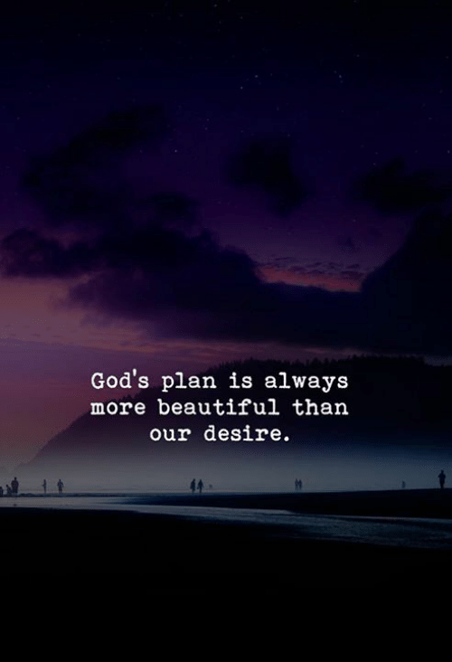 Gods Plan: God's plan is always  more beautiful than  our desire.