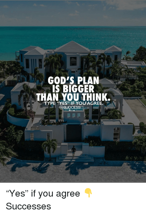 "Gods Plan: GOD'S PLAN  IS BIGGER  THAN YOU THINK.  TYPE ""YES"" IF YOU AGREE.  @SUCCESSES ""Yes"" if you agree 👇 Successes"
