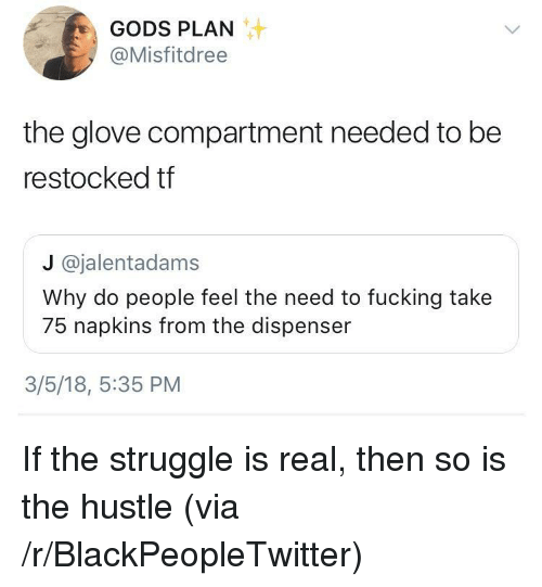 Glove Compartment: GODS PLAN  @Misfitdree  the glove compartment needed to be  restocked tf  J @jalentadams  Why do people feel the need to fucking take  75 napkins from the dispenser  3/5/18, 5:35 PM <p>If the struggle is real, then so is the hustle (via /r/BlackPeopleTwitter)</p>