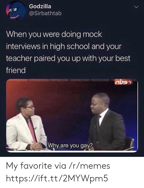 Interviews: Godzilla  @Sirbathtab  When you were doing mock  interviews in high school and your  teacher paired you up with your best  friend  abs  Why are you gay? My favorite via /r/memes https://ift.tt/2MYWpm5