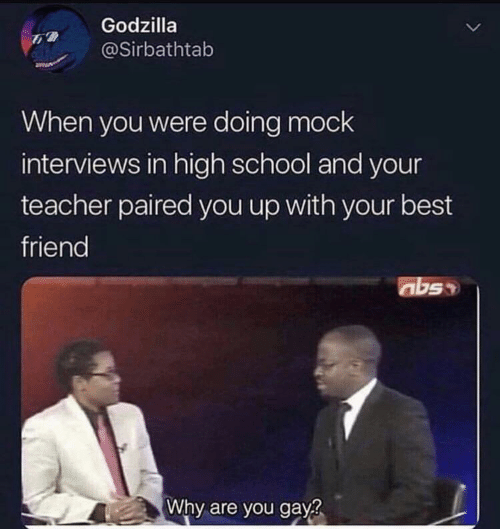 Interviews: Godzilla  @Sirbathtab  When you were doing mock  interviews in high school and your  teacher paired you up with your best  friend  abss  Why are you gay?