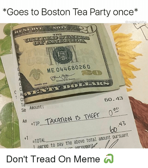 treasury: *Goes to Boston Tea Party once*  ME 04468026 D  Secretary of the Treasury  SERES 2013  Ci  Ta  Se  Amount:  60.43  Am  TIP TAXATION IS THEFT c  43  o0  +T  =TOTAL  I agree to pay the above total amount pursuant  aree to pay the above total amountD  r agreement Don't Tread On Meme 🐍