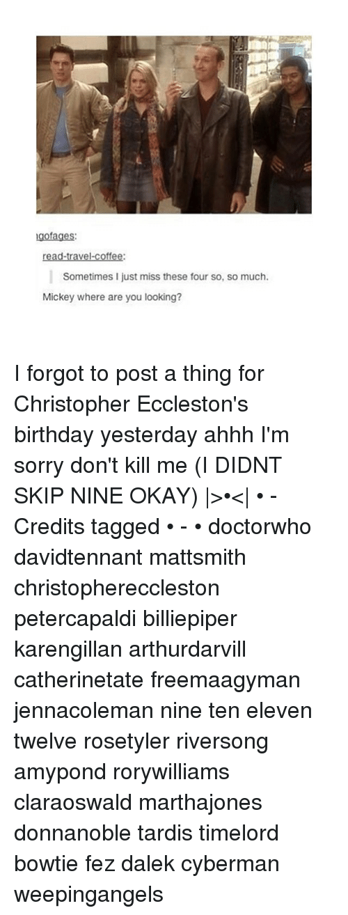 tardiness: gofages:  ravel.  coffee:  Sometimes I just miss these four so, so much.  Mickey where are you looking? I forgot to post a thing for Christopher Eccleston's birthday yesterday ahhh I'm sorry don't kill me (I DIDNT SKIP NINE OKAY) |>•<| • - Credits tagged • - • doctorwho davidtennant mattsmith christophereccleston petercapaldi billiepiper karengillan arthurdarvill catherinetate freemaagyman jennacoleman nine ten eleven twelve rosetyler riversong amypond rorywilliams claraoswald marthajones donnanoble tardis timelord bowtie fez dalek cyberman weepingangels