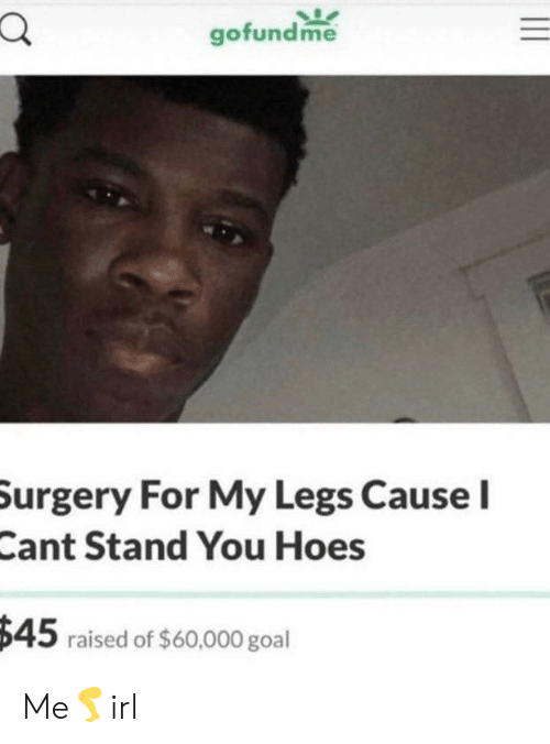 Raised: gofundme  Surgery For My Legs Cause I  Cant Stand You Hoes  $45 raised of $60,000 goal Me🦵irl