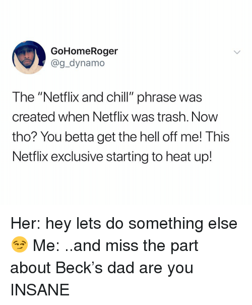 """Beck: GoHomeRoger  @g_dynamo  The """"Netflix and chill"""" phrase was  created when Netflix was trash. Now  tho? You betta get the hell off me! This  Netflix exclusive starting to heat up! Her: hey lets do something else 😏 Me: ..and miss the part about Beck's dad are you INSANE"""