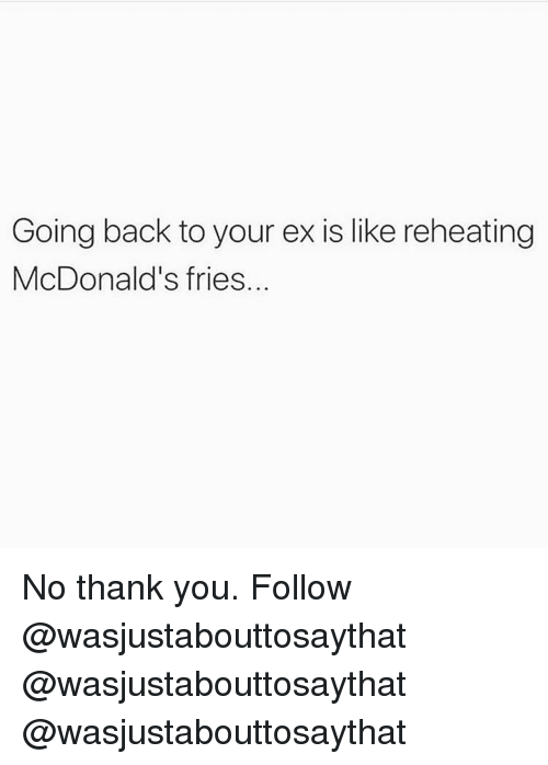 McDonalds, Memes, and Thank You: Going back to your ex is like reheating  McDonald's fries. No thank you. Follow @wasjustabouttosaythat @wasjustabouttosaythat @wasjustabouttosaythat