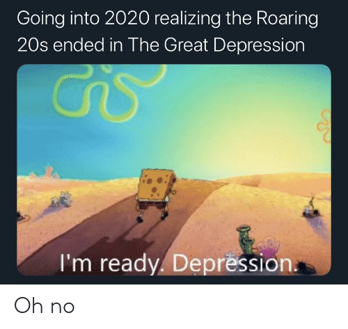 oh no: Going into 2020 realizing the Roaring  20s ended in The Great Depression  I'm ready. Depression. Oh no