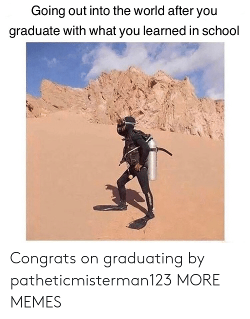 congrats: Going out into the world after you  graduate with what you learned in school Congrats on graduating by patheticmisterman123 MORE MEMES