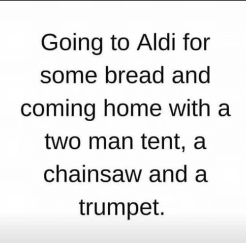 Aldi: Going to Aldi for  some bread and  coming home with a  two man tent, a  chainsaw and a  trumpet.