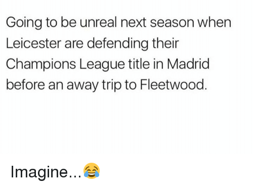 Unrealism: Going to be unreal next season when  Leicester are defending their  Champions League title in Madrid  before an away trip to Fleetwood Imagine...😂
