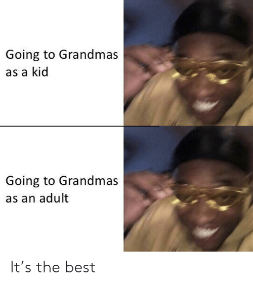 Best, Adult, and Kid: Going to Grandmas  as a kid  Going to Grandmas  as an adult It's the best