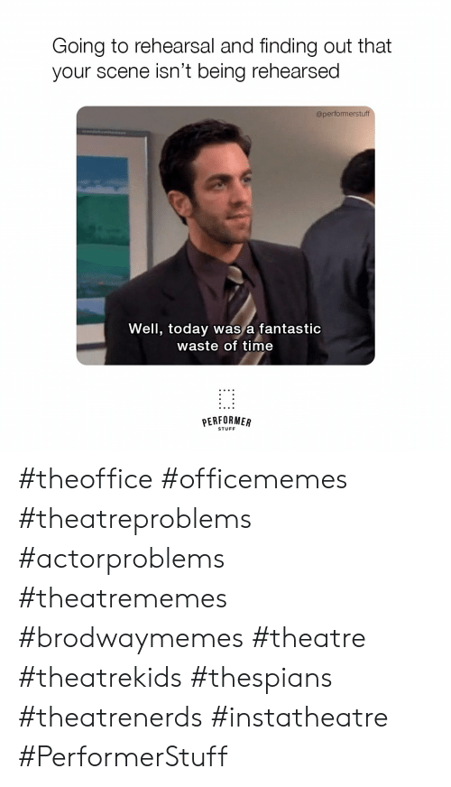 Stuff, Time, and Today: Going to rehearsal and finding out that  your scene isn't being rehearsed  @performerstuff  rew e  Well, today was a fantastic  waste of time  PERFORMER  STUFF #theoffice #officememes #theatreproblems #actorproblems #theatrememes #brodwaymemes #theatre #theatrekids #thespians #theatrenerds #instatheatre #PerformerStuff