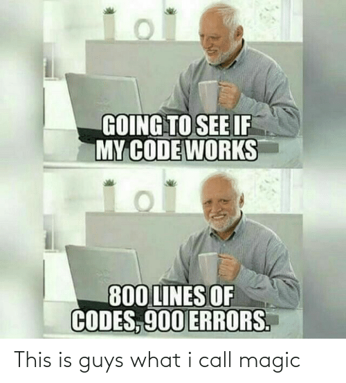 codes: GOING TO SEE IF  MY CODE WORKS  800 LINES OF  CODES, 900 ERRORS. This is guys what i call magic
