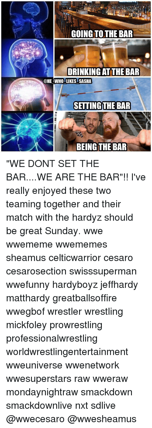 """sheamus: GOING TO THE BAR  DRINKING AT THE BAR  @HE IWHO LIKES SASHA  SETTING THE BAR  BEINGT """"WE DONT SET THE BAR....WE ARE THE BAR""""!! I've really enjoyed these two teaming together and their match with the hardyz should be great Sunday. wwe wwememe wwememes sheamus celticwarrior cesaro cesarosection swisssuperman wwefunny hardyboyz jeffhardy matthardy greatballsoffire wwegbof wrestler wrestling mickfoley prowrestling professionalwrestling worldwrestlingentertainment wweuniverse wwenetwork wwesuperstars raw wweraw mondaynightraw smackdown smackdownlive nxt sdlive @wwecesaro @wwesheamus"""