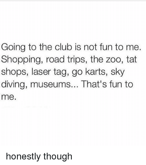 sky diving: Going to the club is not fun to me.  Shopping, road trips, the zoo, tat  shops, laser tag, go karts, sky  diving, museums... That's fun to  me. honestly though