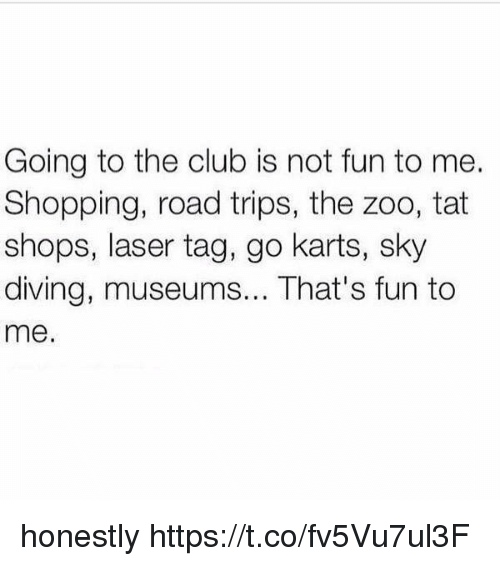 sky diving: Going to the club is not fun to me.  Shopping, road trips, the zoo, tat  shops, laser tag, go karts, sky  diving, museums... That's fun to  me. honestly https://t.co/fv5Vu7ul3F