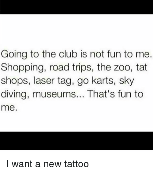 sky diving: Going to the club is not fun to me.  Shopping, road trips, the zoo, tat  shops, laser tag, go karts, sky  diving, museums... That's fun to  me. I want a new tattoo
