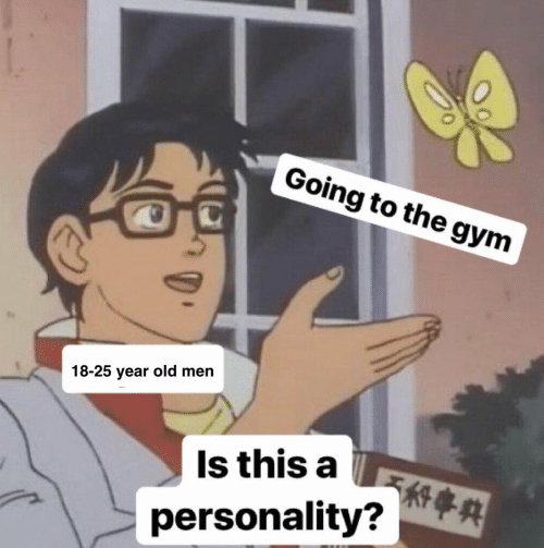 25 Year Old: Going to the gym  18-25 year old men  Is this a  personality? A