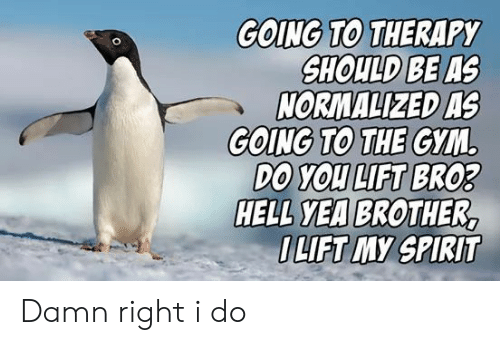 Gym: GOING TO THERAPY  SHOULD BE AS  NORMALIZED AS  GOING TO THE GYM  DO YOU LIFT BRO3  HELL YEA BROTHER,  OLIFT MY SPIRIT Damn right i do