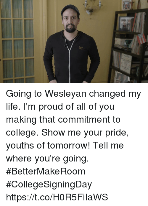 Youths: Going to Wesleyan changed my life. I'm proud of all of you making that commitment to college.   Show me your pride, youths of tomorrow!  Tell me where you're going. #BetterMakeRoom #CollegeSigningDay https://t.co/H0R5FiIaWS