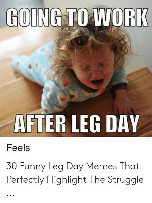 Leg Day Meme: GOING TO WORK  AFTER LEG DAY  Feels 30 Funny Leg Day Memes That Perfectly Highlight The Struggle ...