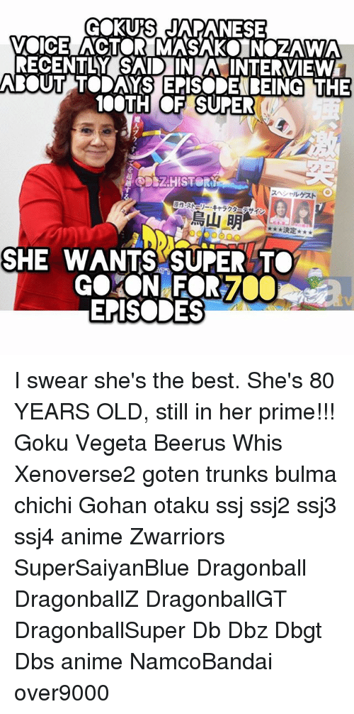 priming: GOKUS JAPANESE  VOICE ACTOR MASAKO NOZAWA  RECENTLY SAID IN A INTERVIEW  BOUT TODAYS EPISODEBEING THE  100TH OF SUPE  魔  DSZHISTOR  スヘソールゲスト  原作:ス際リー·キャラグ  、イン  鳥山明-,.. *RE  決定  SHE WANTS SUPER TO  EPISODES I swear she's the best. She's 80 YEARS OLD, still in her prime!!! Goku Vegeta Beerus Whis Xenoverse2 goten trunks bulma chichi Gohan otaku ssj ssj2 ssj3 ssj4 anime Zwarriors SuperSaiyanBlue Dragonball DragonballZ DragonballGT DragonballSuper Db Dbz Dbgt Dbs anime NamcoBandai over9000