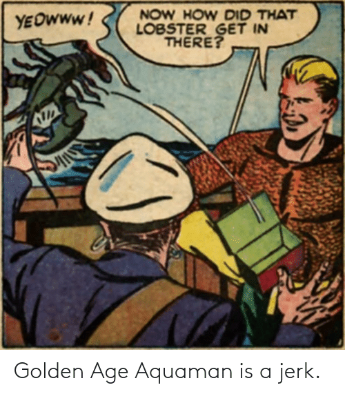 jerk: Golden Age Aquaman is a jerk.