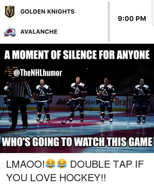 avalanche: GOLDEN KNIGHTS  9:00 PM  AVALANCHE  A MOMENT OF SILENCE FOR ANYONE  oTheNHLhumor  IGH  ra  WHO'S GOING TO WATCH THIS GAME LMAOO!😂😂 DOUBLE TAP IF YOU LOVE HOCKEY!!