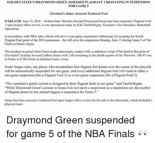 """quicken: GOLDEN STATE'S DRAY MOND GREEN ASSESSED FLAGRANT 1 RESULTING IN SUSPENSION  FOR GAME 5  Cleveland's James Assessed Technical Foul  OAKLAND, June 12, 2016-Golden State Warriors forward Draymond Green has been assessed a Flagrant Foul  l upon league office review, it was announced today by Kiki VanDeWeghe, Executive Vice President, Basketball  Operations.  In accordance with NBA rules, Green will serve a one-game suspension without pay for accruing his fourth  Flagrant Foul point of the 2016 postseason. He will serve his suspension Monday, June 13 during Game 5 of The  Finals at Oracle Arena.  The incident occurred when Green made unnecessary contact with a retaliatory swipe of his hand to the groin o  Cleveland Cavaliers forward LeBron James with 2:48 remaining in the fourth quarter of the Warriors' 108-97 win  in Game 4 of The Finals at Quicken Loans Arena  Under league rules, any player who accumulates four flagrant foul points over the course of the playoffs  will be automatically suspended for one game, and every additional flagrant foul will result in either a  one-game suspension (for a Flagrant Foul l) or a two-game suspension (for a Flagrant Foul 2).  """"The cumulative points system is designed to deter flagrant fouls in our game"""" said VanDeWeghe.  """"While Draymond Green's actions in Game 4 do not merit a suspension as a standalone act, the number  of flagrant points he has earned triggers a suspension for Game 5.  James has been assessed a technical foul upon league office review for his role in the altercation, which included a  physical taunt. Draymond Green suspended for game 5 of the NBA Finals 👀"""